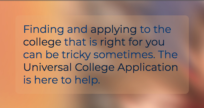 Text, Finding and applying for the right college can be tricky sometimes. The Universal College Application is here to help.